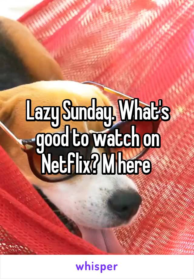 Lazy Sunday. What's good to watch on Netflix? M here