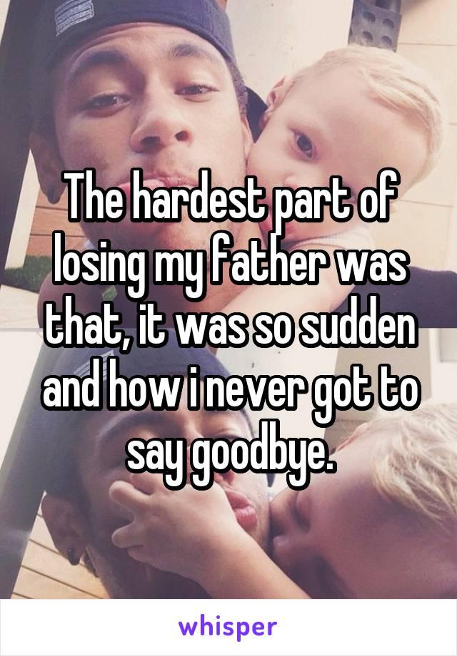 The hardest part of losing my father was that, it was so sudden and how i never got to say goodbye.