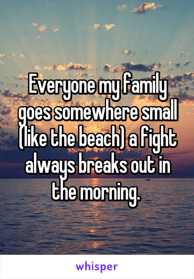 Everyone my family goes somewhere small (like the beach) a fight always breaks out in the morning.