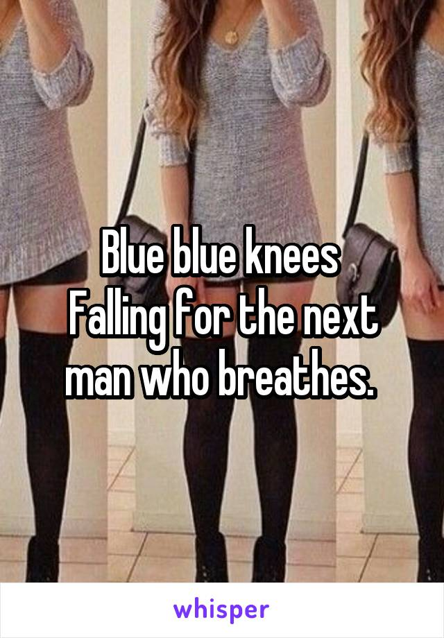 Blue blue knees  Falling for the next man who breathes.