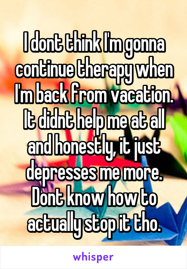 I dont think I'm gonna continue therapy when I'm back from vacation. It didnt help me at all and honestly, it just depresses me more. Dont know how to actually stop it tho.