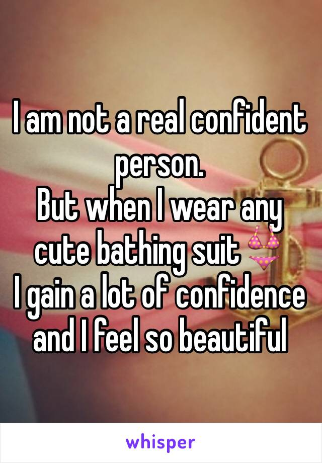 I am not a real confident person. But when I wear any cute bathing suit👙  I gain a lot of confidence and I feel so beautiful