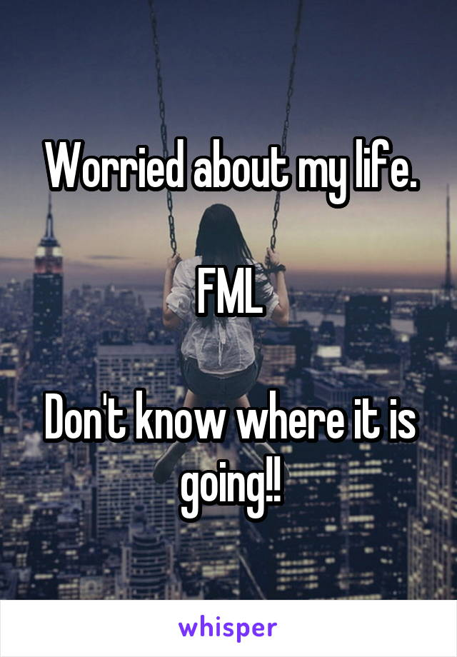 Worried about my life.  FML  Don't know where it is going!!