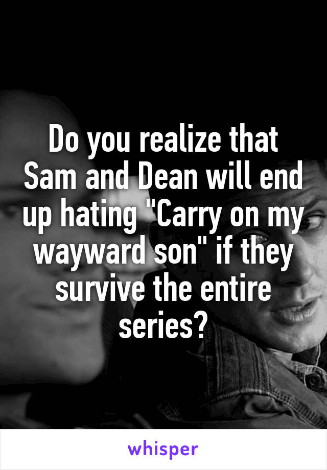 "Do you realize that Sam and Dean will end up hating ""Carry on my wayward son"" if they survive the entire series?"