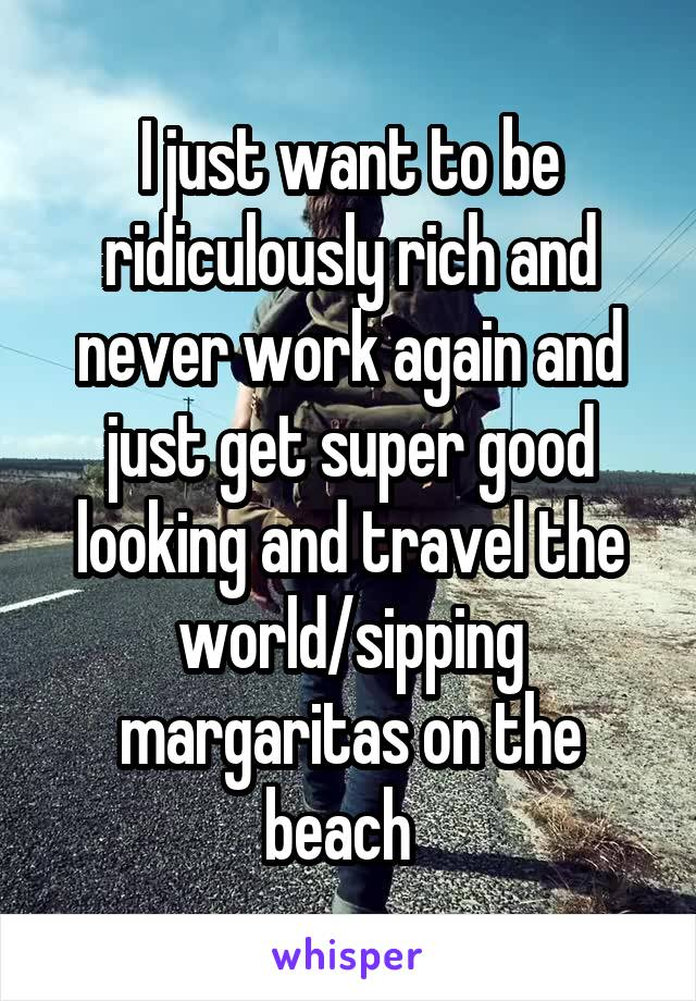 I just want to be ridiculously rich and never work again and just get super good looking and travel the world/sipping margaritas on the beach