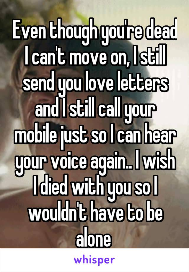 Even though you're dead I can't move on, I still send you love letters and I still call your mobile just so I can hear your voice again.. I wish I died with you so I wouldn't have to be alone