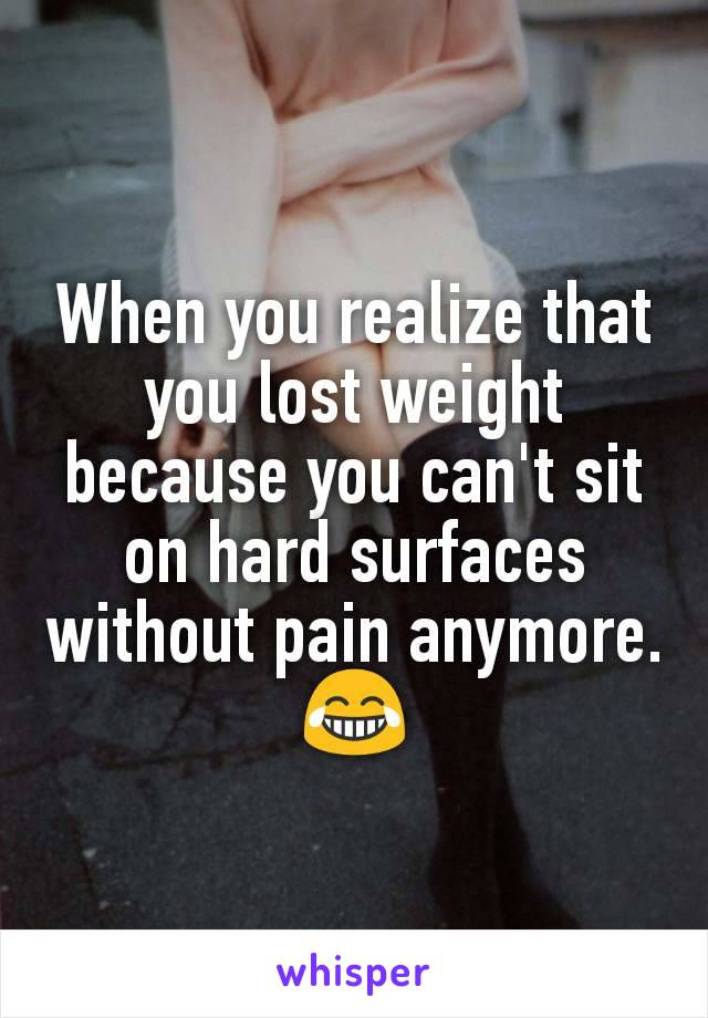 When you realize that you lost weight because you can't sit on hard surfaces without pain anymore. 😂