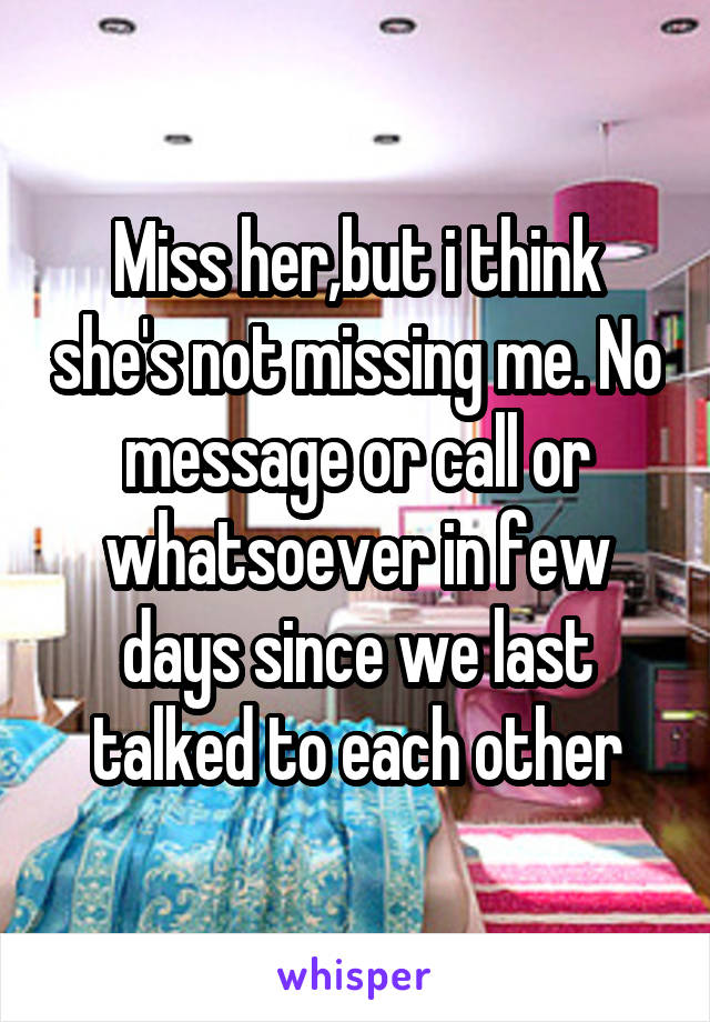 Miss her,but i think she's not missing me. No message or call or whatsoever in few days since we last talked to each other