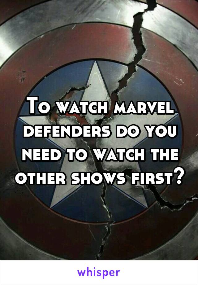 To watch marvel defenders do you need to watch the other shows first?