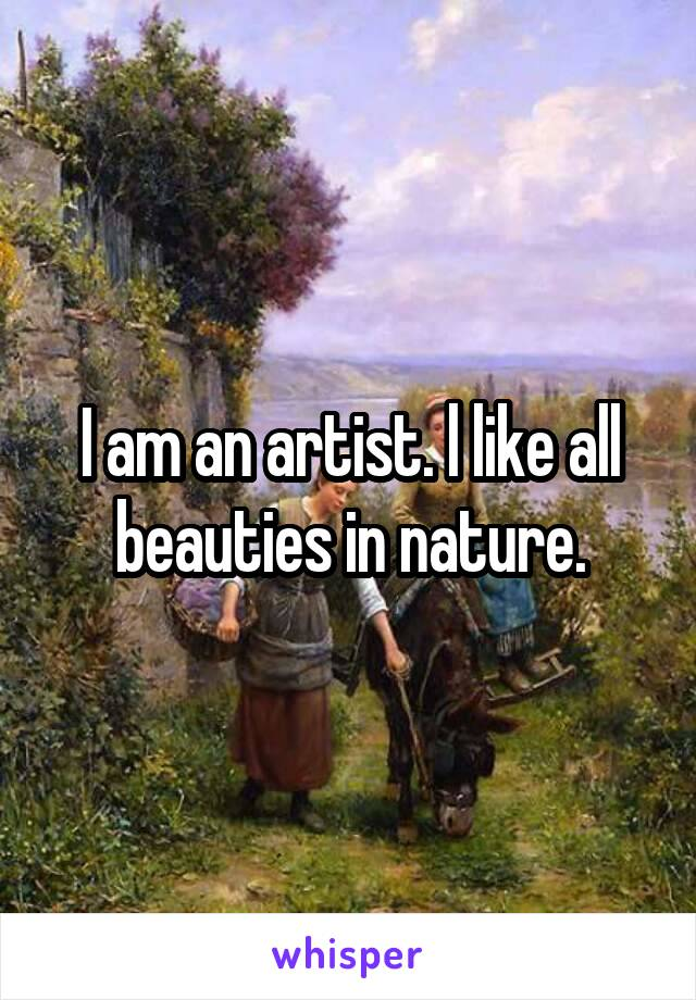 I am an artist. l like all beauties in nature.