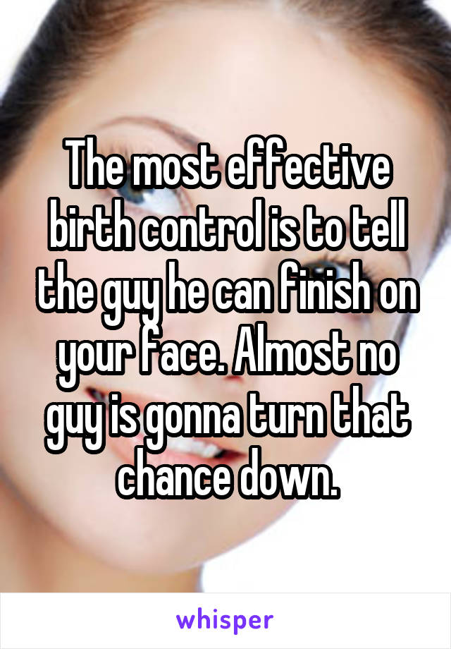 The most effective birth control is to tell the guy he can finish on your face. Almost no guy is gonna turn that chance down.
