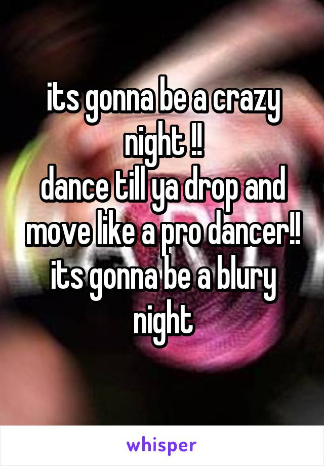 its gonna be a crazy night !! dance till ya drop and move like a pro dancer!! its gonna be a blury night