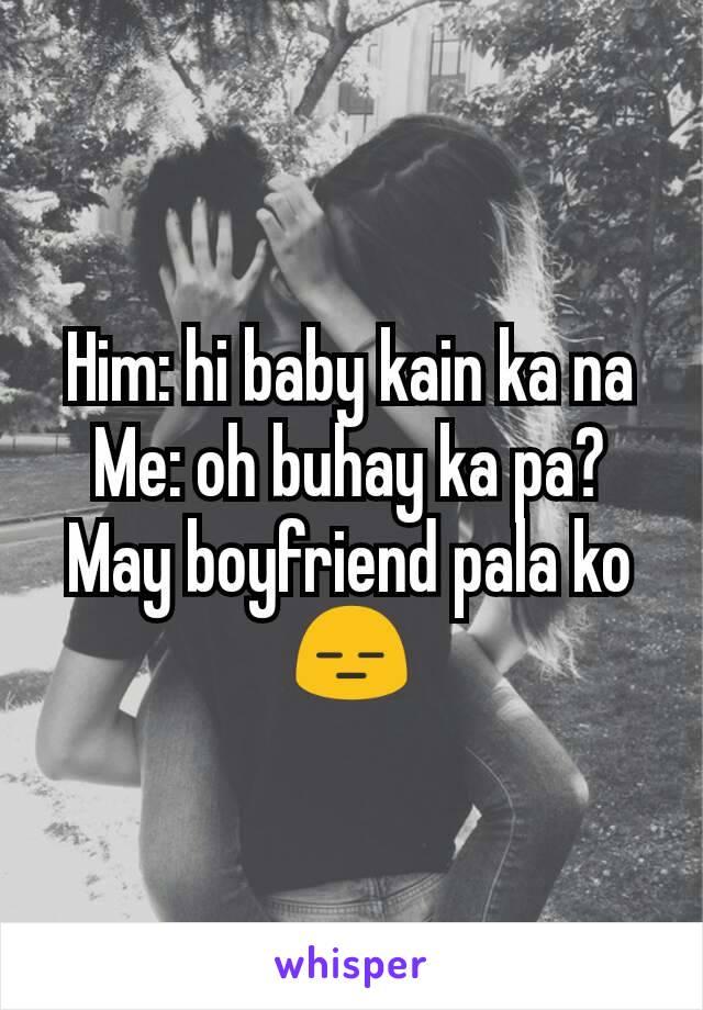 Him: hi baby kain ka na Me: oh buhay ka pa? May boyfriend pala ko 😑