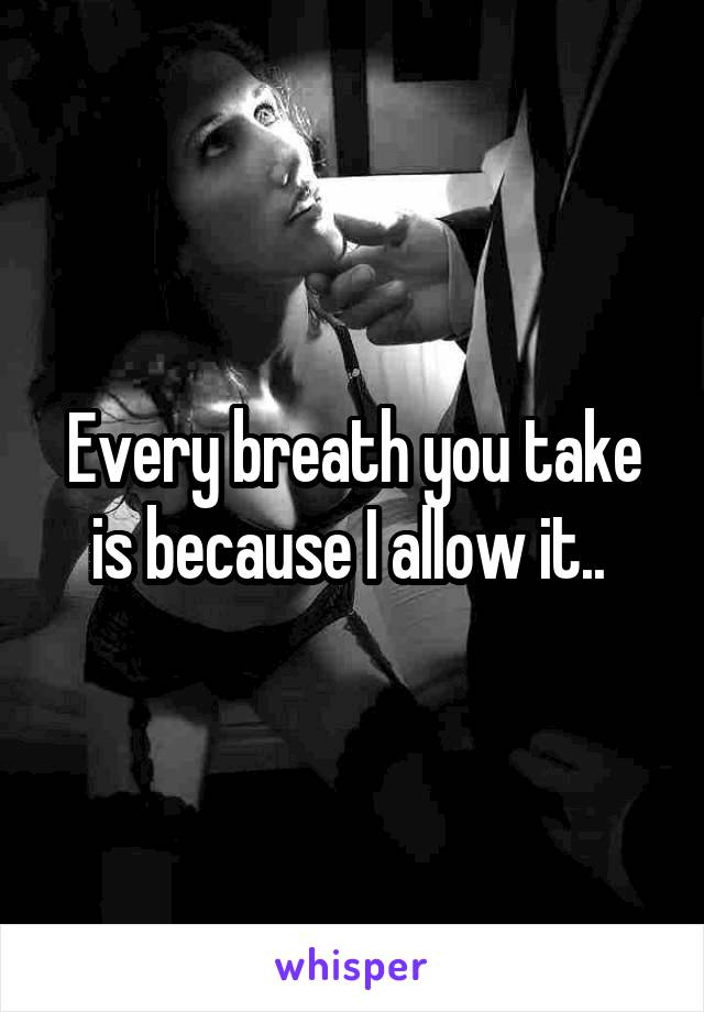 Every breath you take is because I allow it..