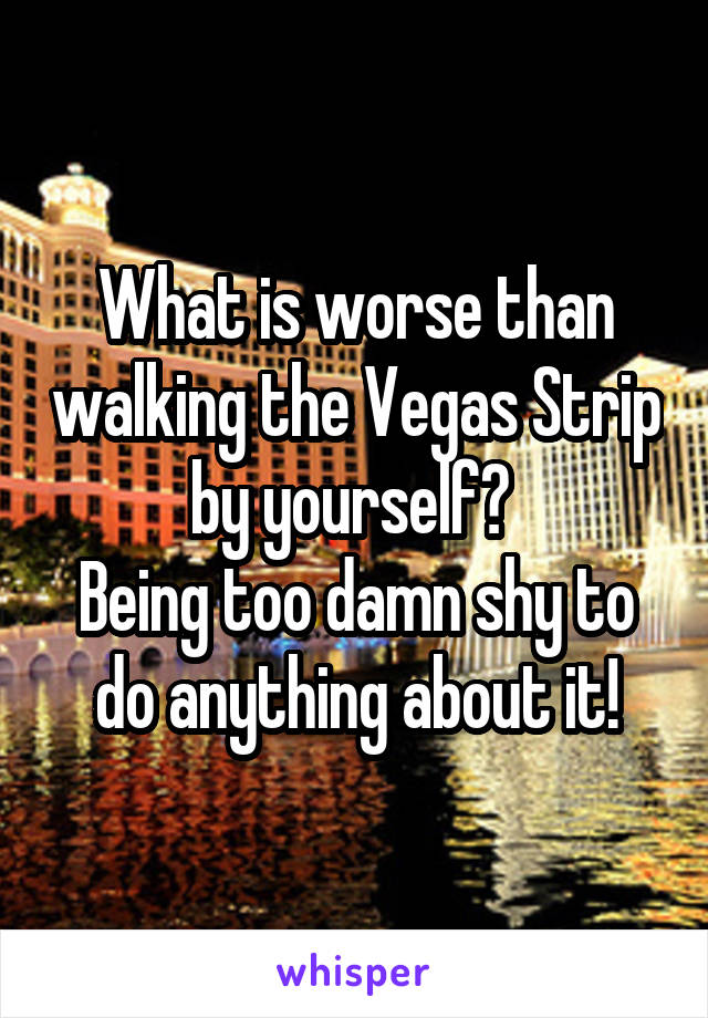 What is worse than walking the Vegas Strip by yourself?  Being too damn shy to do anything about it!