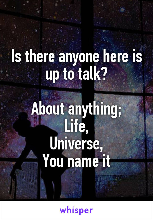 Is there anyone here is up to talk?  About anything; Life, Universe, You name it