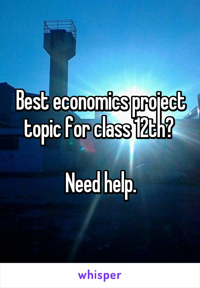 Best economics project topic for class 12th?   Need help.