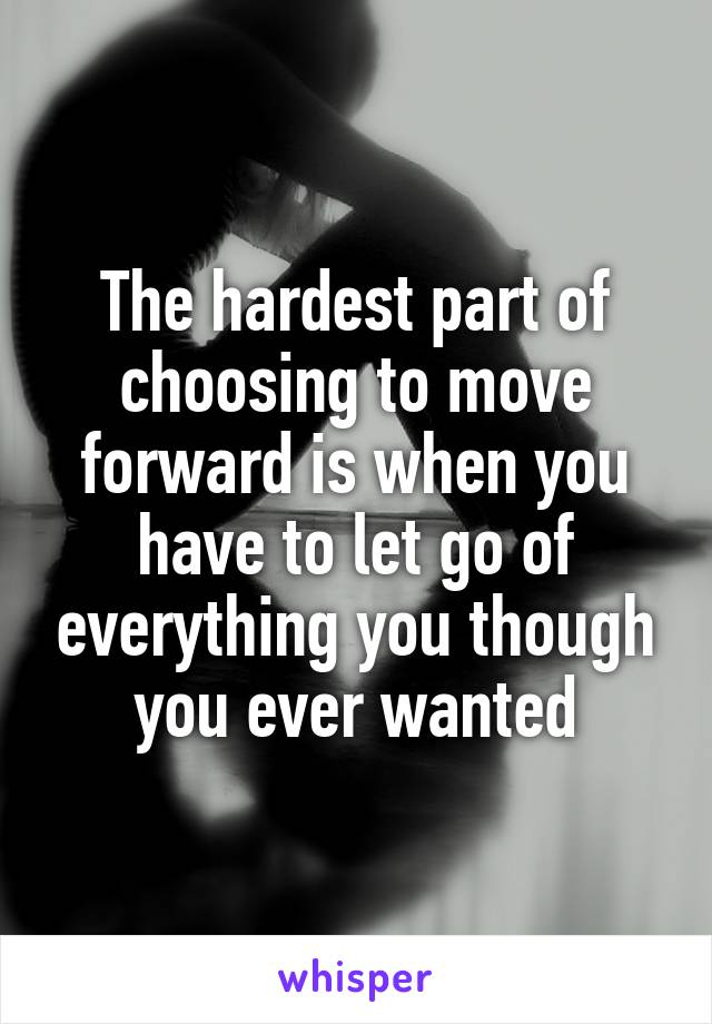 The hardest part of choosing to move forward is when you have to let go of everything you though you ever wanted