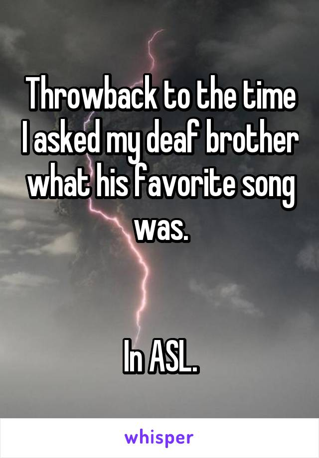 Throwback to the time I asked my deaf brother what his favorite song was.   In ASL.
