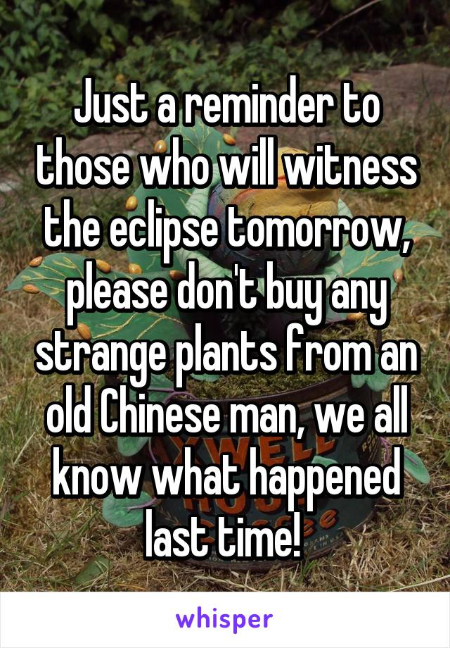 Just a reminder to those who will witness the eclipse tomorrow, please don't buy any strange plants from an old Chinese man, we all know what happened last time!