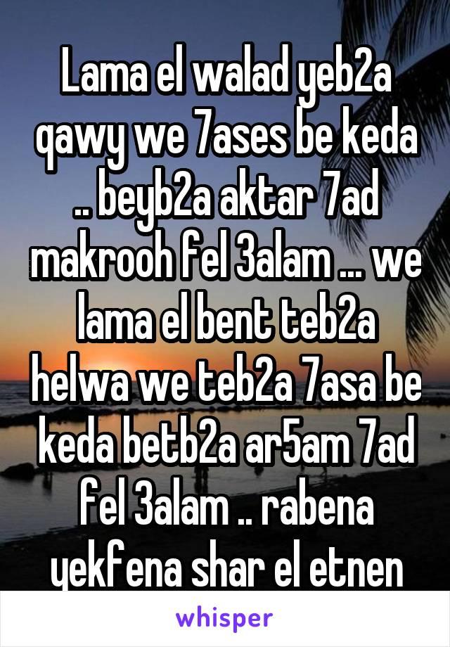 Lama el walad yeb2a qawy we 7ases be keda .. beyb2a aktar 7ad makrooh fel 3alam ... we lama el bent teb2a helwa we teb2a 7asa be keda betb2a ar5am 7ad fel 3alam .. rabena yekfena shar el etnen