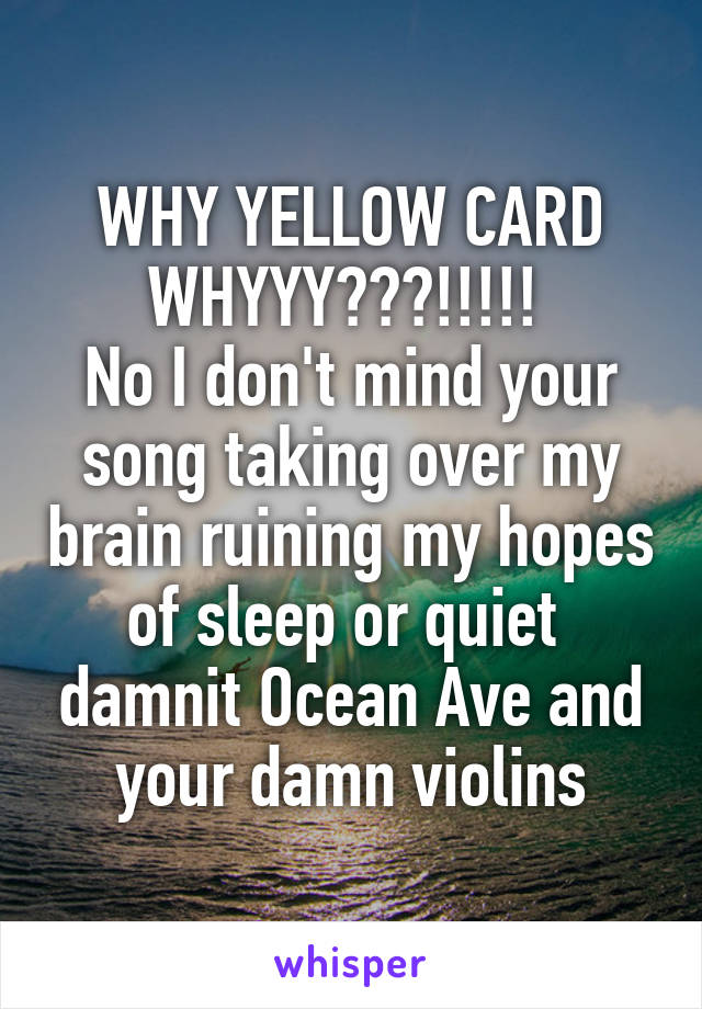 WHY YELLOW CARD WHYYY???!!!!!  No I don't mind your song taking over my brain ruining my hopes of sleep or quiet  damnit Ocean Ave and your damn violins