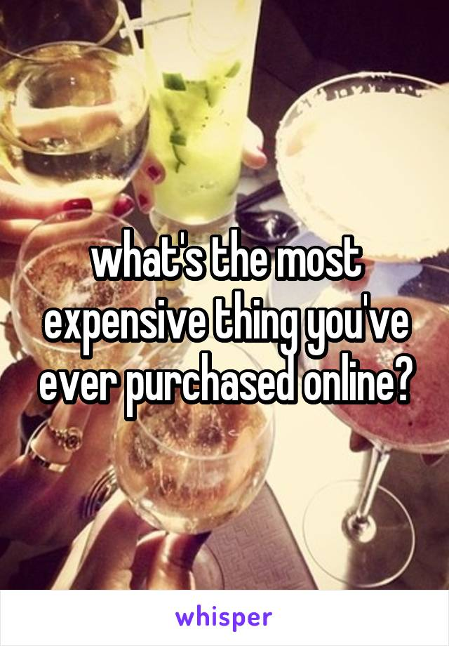 what's the most expensive thing you've ever purchased online?