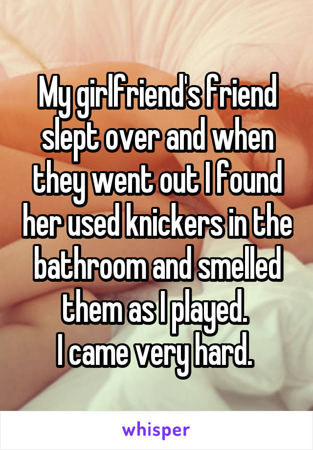 My girlfriend's friend slept over and when they went out I found her used knickers in the bathroom and smelled them as I played.  I came very hard.