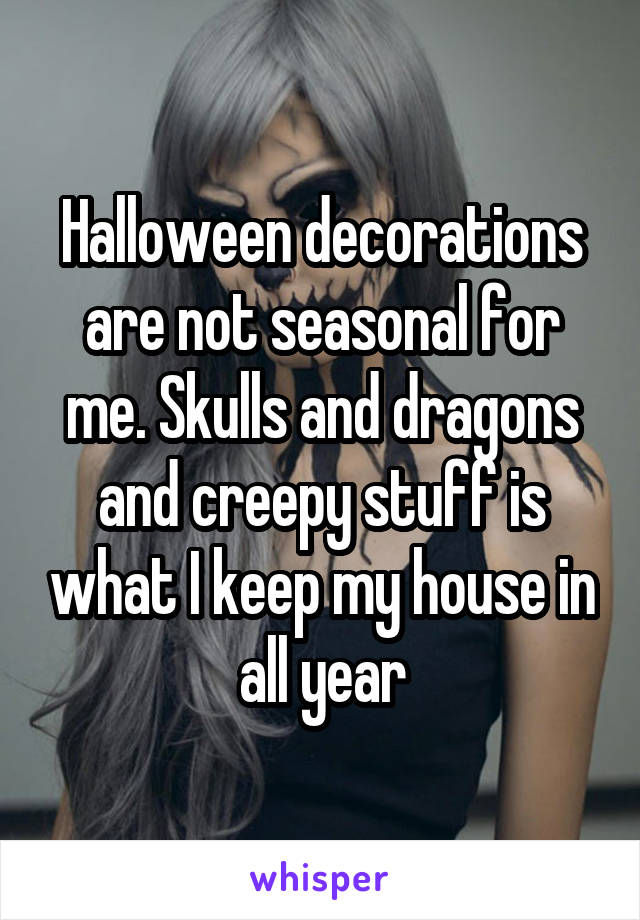 Halloween decorations are not seasonal for me. Skulls and dragons and creepy stuff is what I keep my house in all year