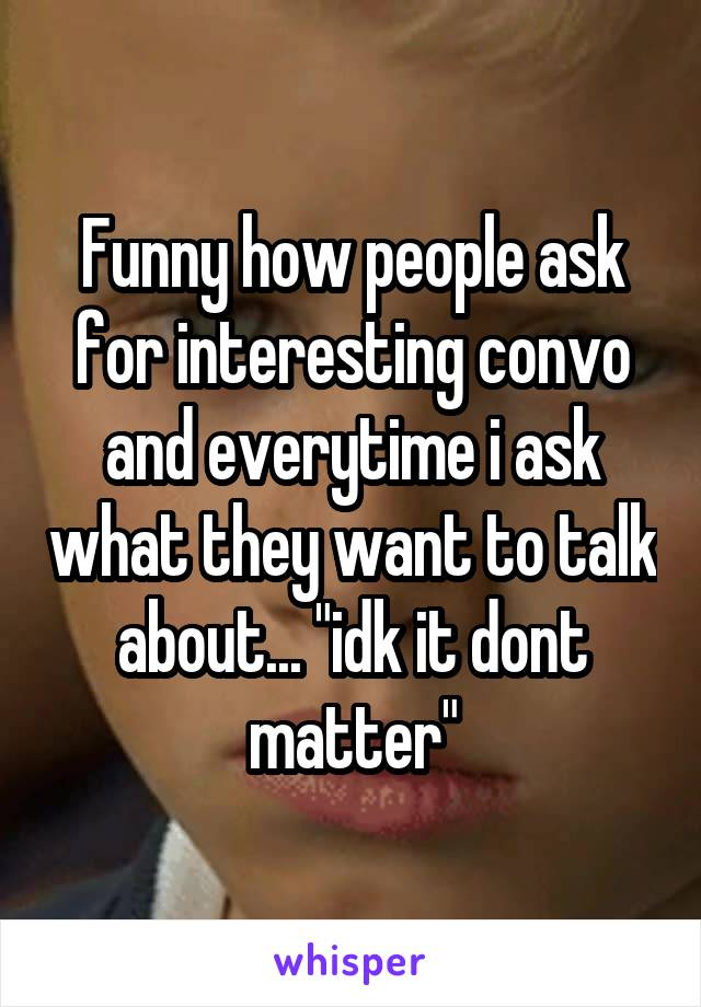"Funny how people ask for interesting convo and everytime i ask what they want to talk about... ""idk it dont matter"""