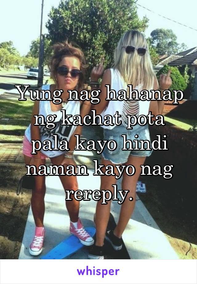 Yung nag hahanap ng kachat pota pala kayo hindi naman kayo nag rereply.