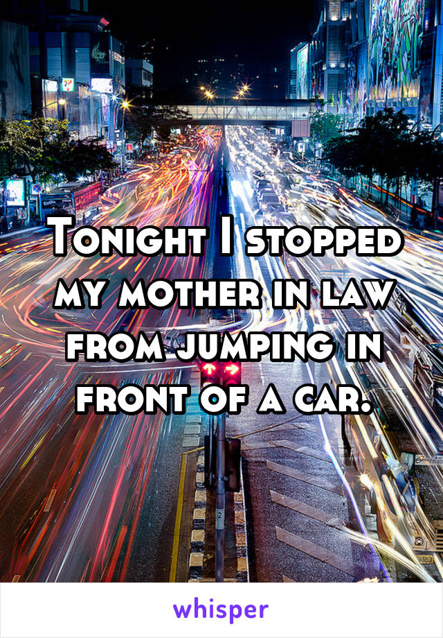 Tonight I stopped my mother in law from jumping in front of a car.