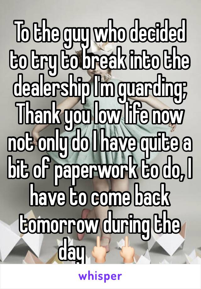 To the guy who decided to try to break into the dealership I'm guarding;  Thank you low life now not only do I have quite a bit of paperwork to do, I have to come back tomorrow during the day🖕🏻🖕🏻