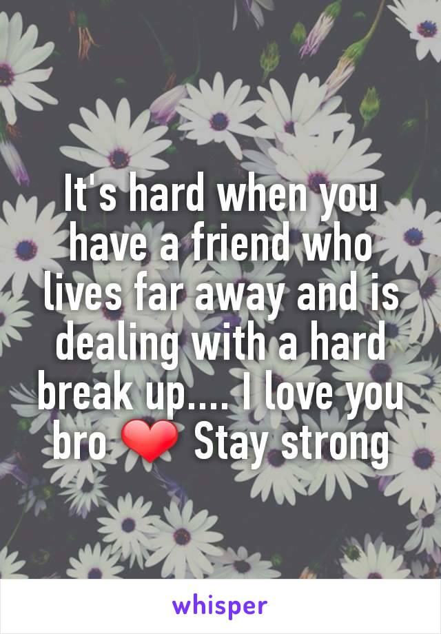 It's hard when you have a friend who lives far away and is dealing with a hard break up.... I love you bro ❤ Stay strong
