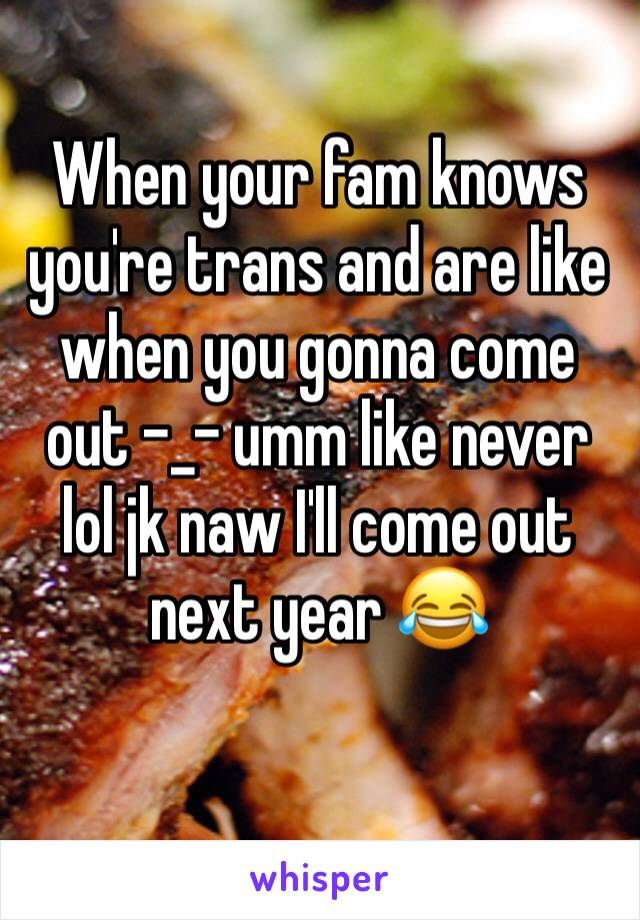 When your fam knows you're trans and are like when you gonna come out -_- umm like never lol jk naw I'll come out next year 😂