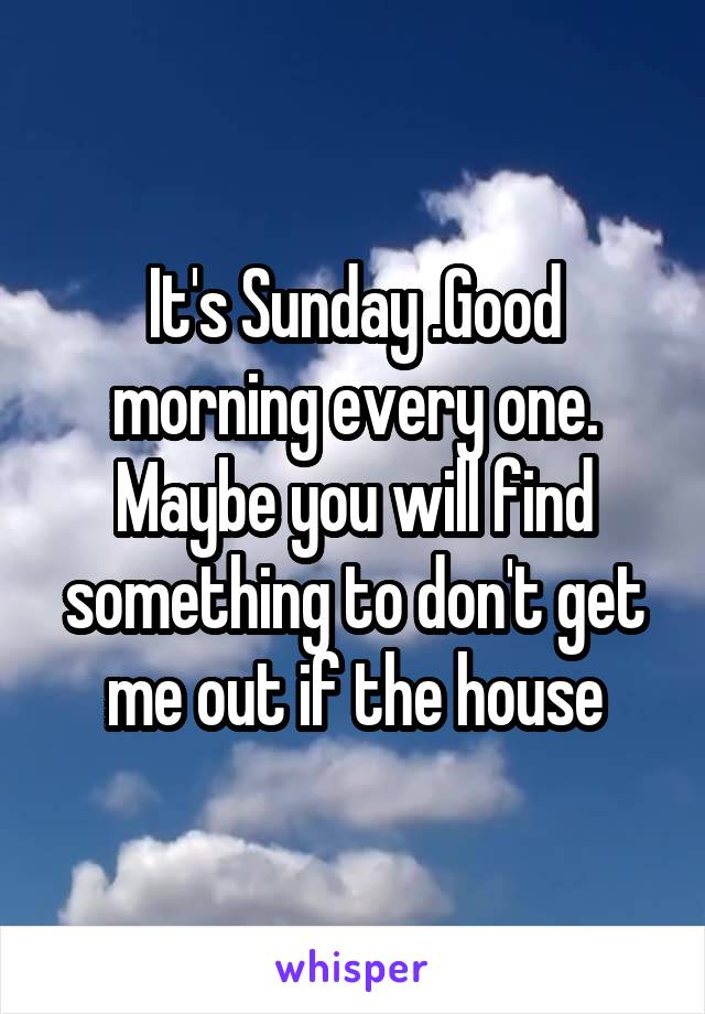 It's Sunday .Good morning every one. Maybe you will find something to don't get me out if the house