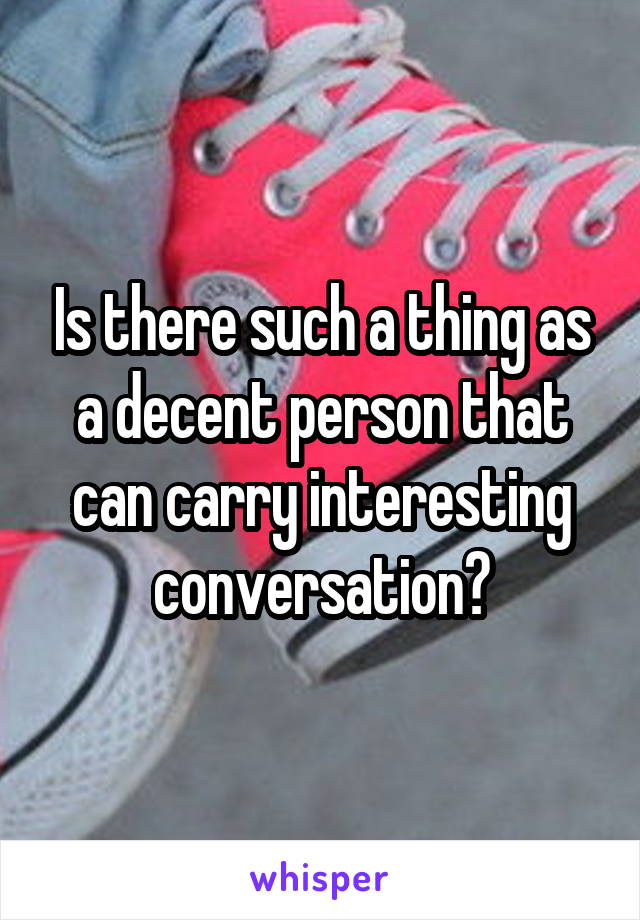 Is there such a thing as a decent person that can carry interesting conversation?