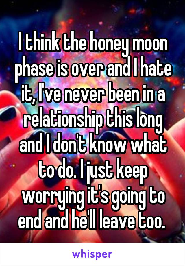 I think the honey moon phase is over and I hate it, I've never been in a relationship this long and I don't know what to do. I just keep worrying it's going to end and he'll leave too.