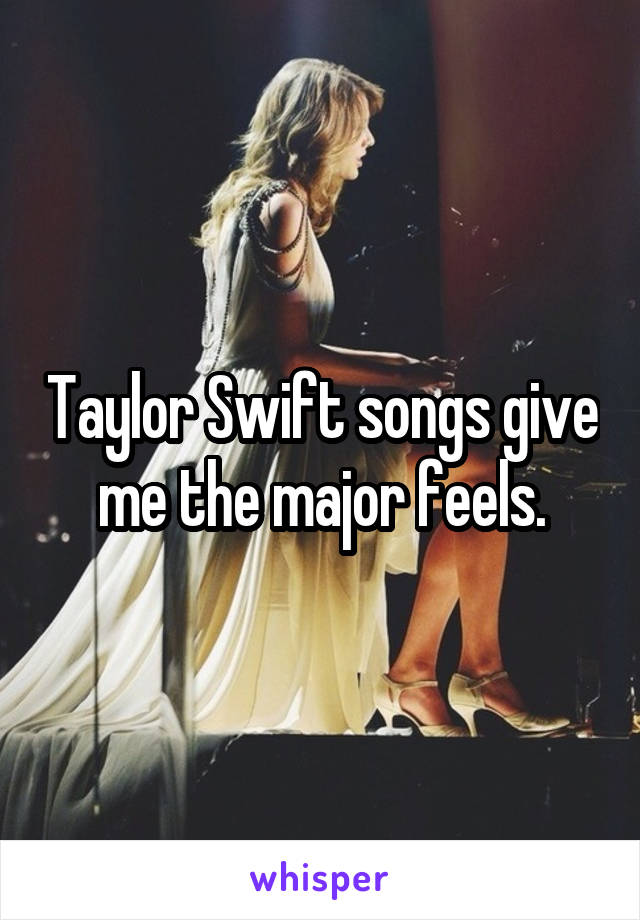 Taylor Swift songs give me the major feels.