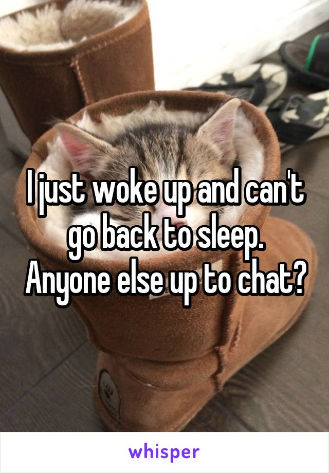 I just woke up and can't go back to sleep. Anyone else up to chat?
