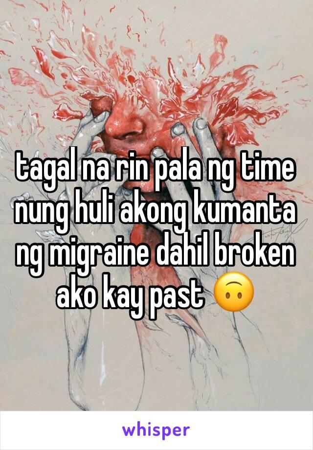 tagal na rin pala ng time nung huli akong kumanta ng migraine dahil broken ako kay past 🙃