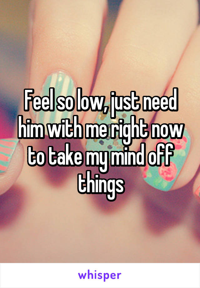 Feel so low, just need him with me right now to take my mind off things