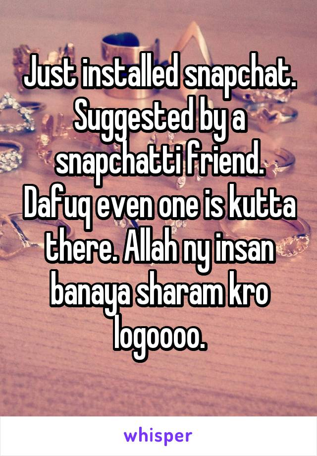 Just installed snapchat. Suggested by a snapchatti friend. Dafuq even one is kutta there. Allah ny insan banaya sharam kro logoooo.