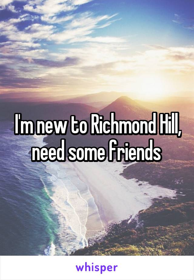 I'm new to Richmond Hill, need some friends
