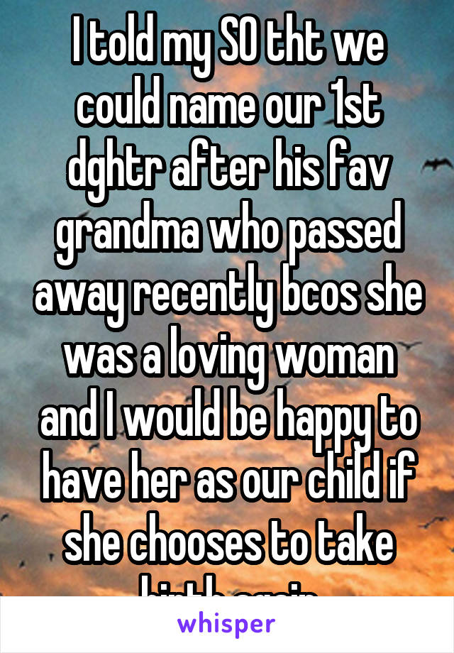 I told my SO tht we could name our 1st dghtr after his fav grandma who passed away recently bcos she was a loving woman and I would be happy to have her as our child if she chooses to take birth again