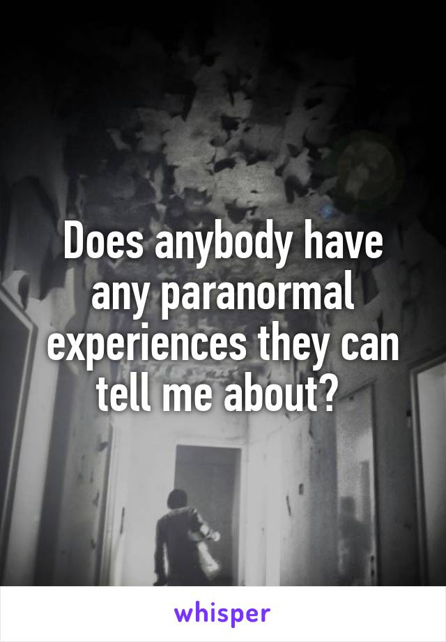 Does anybody have any paranormal experiences they can tell me about?