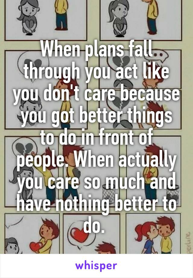 When plans fall through you act like you don't care because you got better things to do in front of people. When actually you care so much and have nothing better to do.