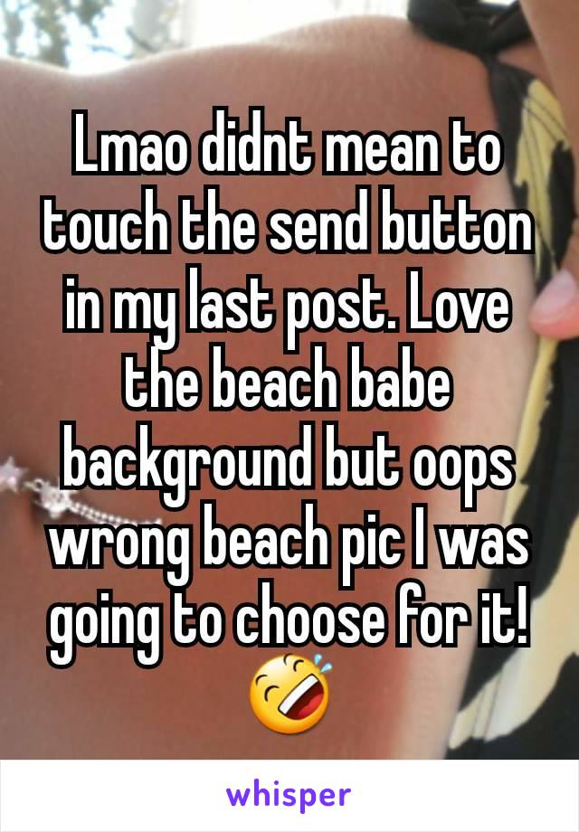 Lmao didnt mean to touch the send button in my last post. Love the beach babe background but oops wrong beach pic I was going to choose for it!🤣