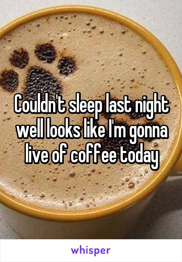 Couldn't sleep last night well looks like I'm gonna live of coffee today