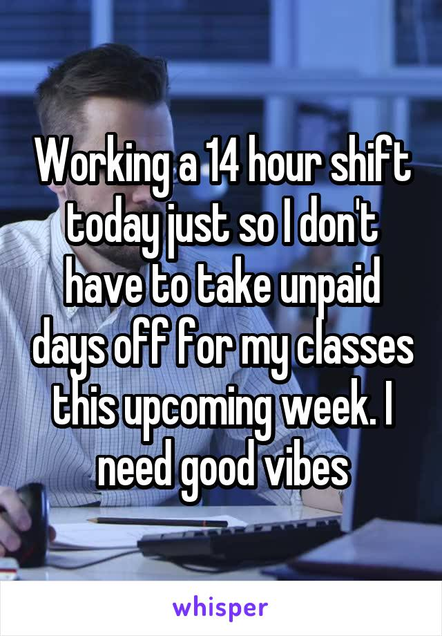 Working a 14 hour shift today just so I don't have to take unpaid days off for my classes this upcoming week. I need good vibes